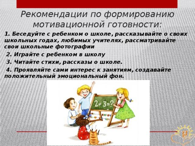 Рекомендации по формированию мотивационной готовности: 1. Беседуйте с ребенком о школе, рассказывайте о своих школьных годах, любимых учителях, рассматривайте свои школьные фотографии  2. Играйте с ребенком в школу  3. Читайте стихи, рассказы о школе.  4. Проявляйте сами интерес к занятиям, создавайте положительный эмоциональный фон.