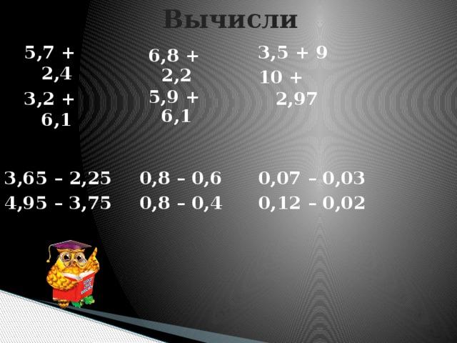 Вычисли 5,7 + 2,4 3,5 + 9 3,2 + 6,1 10 + 2,97   6,8 + 2,2 5,9 + 6,1  0,8 – 0,6 3,65 – 2,25 0,8 – 0,4 4,95 – 3,75    0,07 – 0,03 0,12 – 0,02