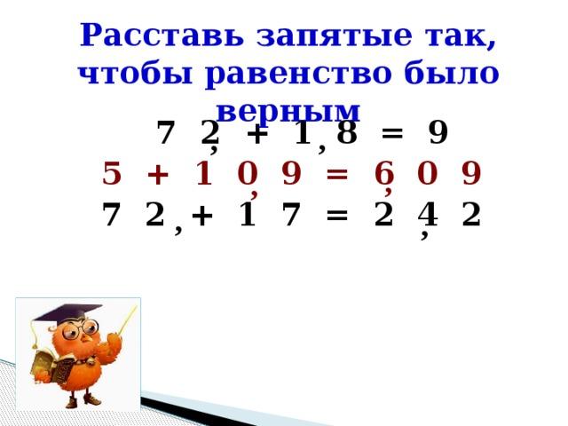 Расставь запятые так, чтобы равенство было верным 7 2 + 1 8 = 9 5 + 1 0 9 = 6 0 9  7 2 + 1 7 = 2 4 2    , , , , , ,