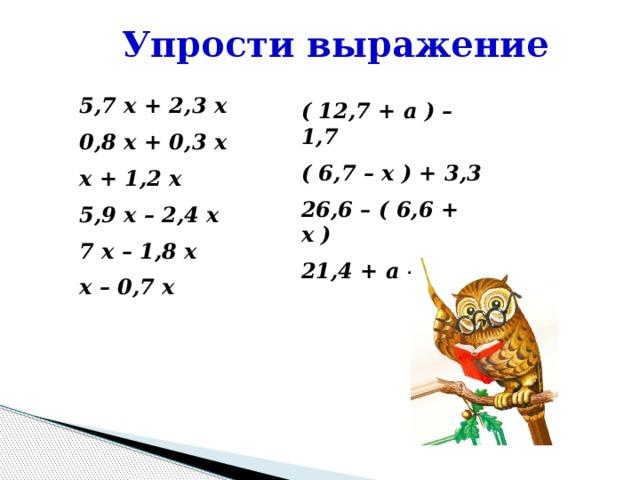 Упрости выражение 5,7 x + 2,3 x 0,8 x + 0,3 x x + 1,2 x 5,9 x – 2,4 x 7 x – 1,8 x x – 0,7 x ( 12,7 + a ) – 1,7 ( 6,7 – x ) + 3,3 26,6 – ( 6,6 + x ) 21,4 + a – 3,1