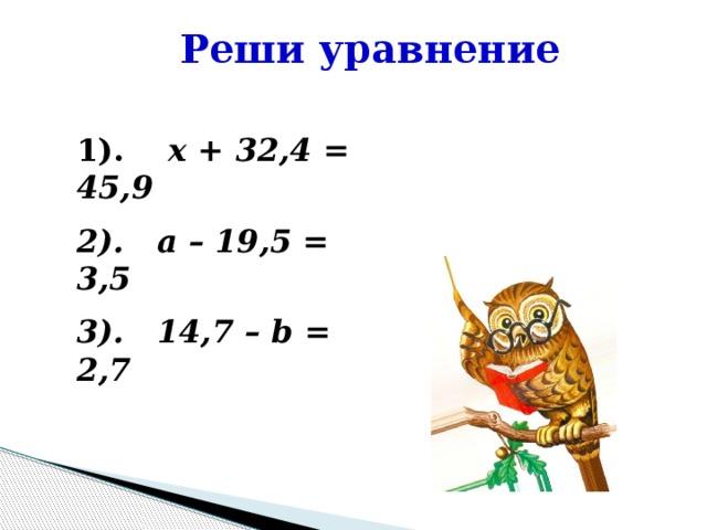 Реши уравнение 1). x + 32,4 = 45,9 2). a – 19,5 = 3,5 3). 14,7 – b = 2,7