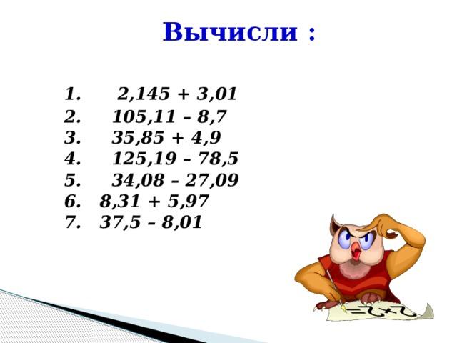 Вычисли :  1.  2,145 + 3,01 2. 105,11 – 8,7 3. 35,85 + 4,9 4. 125,19 – 78,5 5. 34,08 – 27,09 6. 8,31 + 5,97 7. 37,5 – 8,01