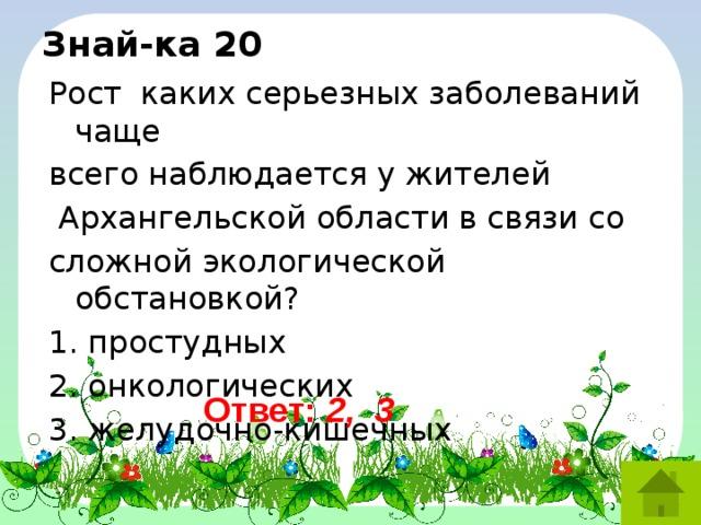 Знай-ка 20 Рост  каких серьезных заболеваний чаще всего наблюдается у жителей  Архангельской области в связи со сложной экологической обстановкой? 1. простудных 2. онкологических 3. желудочно-кишечных Ответ: 2, 3