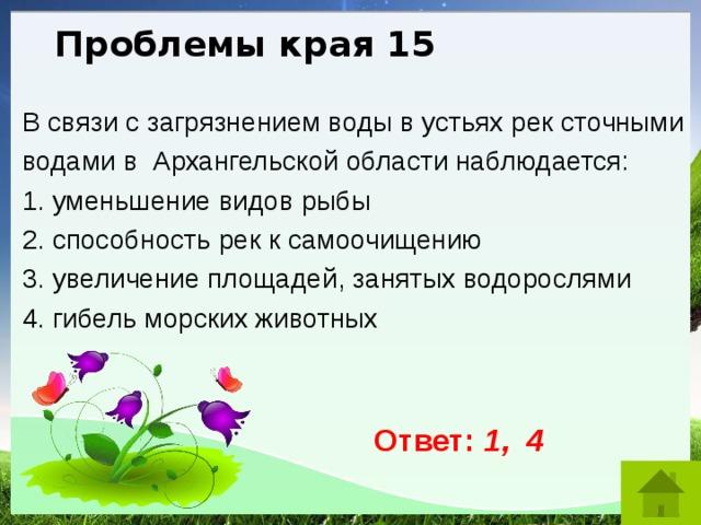 Проблемы края 15 В связи с загрязнением воды в устьях рек сточными водами в Архангельской области наблюдается: 1. уменьшение видов рыбы 2. способность рек к самоочищению 3. увеличение площадей, занятых водорослями 4. гибель морских животных Ответ: 1, 4