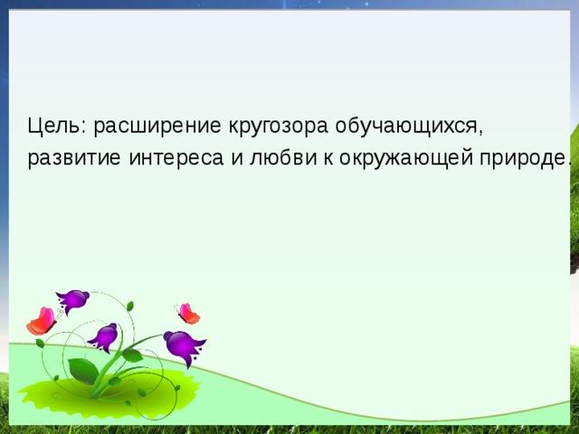 Цель: расширение кругозора обучающихся, развитие интереса и любви к окружающей природе.