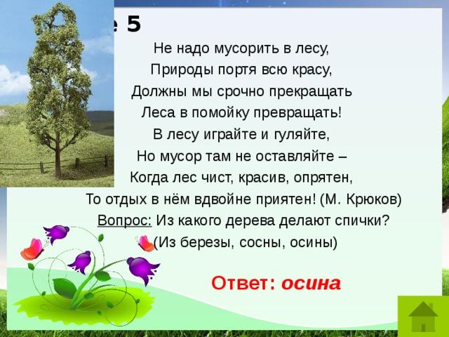 Разное 5 Не надо мусорить в лесу,  Природы портя всю красу,  Должны мы срочно прекращать  Леса в помойку превращать!  В лесу играйте и гуляйте,  Но мусор там не оставляйте –  Когда лес чист, красив, опрятен,  То отдых в нём вдвойне приятен! (М. Крюков) Вопрос: Из какого дерева делают спички?  (Из березы, сосны, осины) Ответ: осина