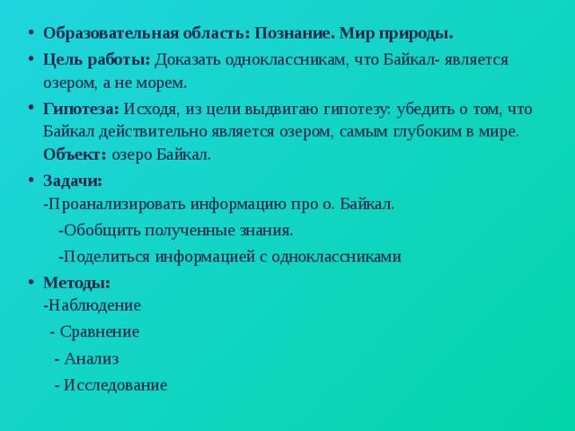 Образовательная область: Познание. Мир природы. Цель работы: Доказать одноклассникам, что Байкал- является озером, а не морем. Гипотеза: Исходя, из цели выдвигаю гипотезу:  убедить о том, что Байкал действительно является озером, самым глубоким в мире.  Объект: озеро Байкал. Задачи:  -Проанализировать информацию  про о. Байкал.  -Обобщить полученные знания.  -Поделиться информацией с одноклассниками Методы:  -Наблюдение