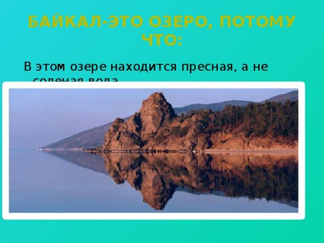 Байкал-это озеро, потому что: В этом озере находится пресная, а не соленая вода