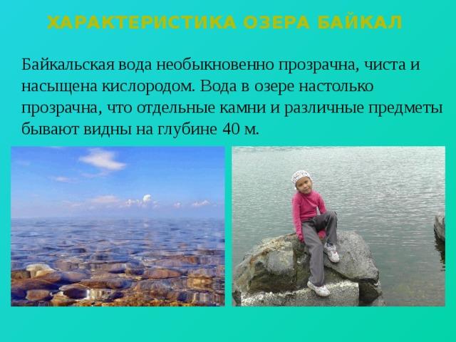 Характеристика озера байкал  Байкальская вода необыкновенно прозрачна, чиста и насыщена кислородом. Вода в озере настолько прозрачна, что отдельные камни и различные предметы бывают видны на глубине 40 м.