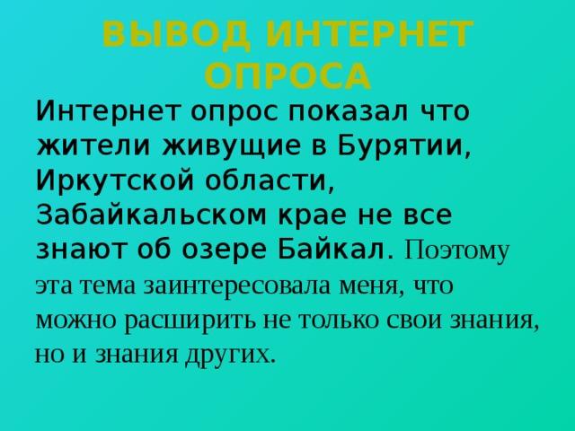Вывод интернет опроса Интернет опрос показал что жители живущие в Бурятии, Иркутской области, Забайкальском крае не все знают об озере Байкал. Поэтому эта тема заинтересовала меня, что можно расширить не только свои знания, но и знания других.