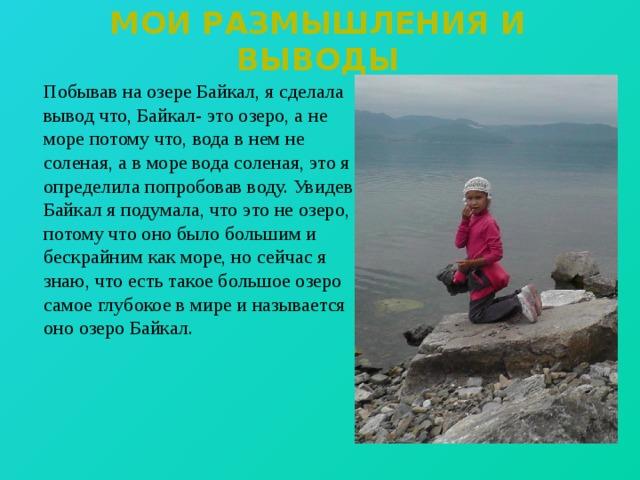 Мои размышления и выводы  Побывав на озере Байкал, я сделала вывод что, Байкал- это озеро, а не море потому что, вода в нем не соленая, а в море вода соленая, это я определила попробовав воду. Увидев Байкал я подумала, что это не озеро, потому что оно было большим и бескрайним как море, но сейчас я знаю, что есть такое большое озеро самое глубокое в мире и называется оно озеро Байкал.