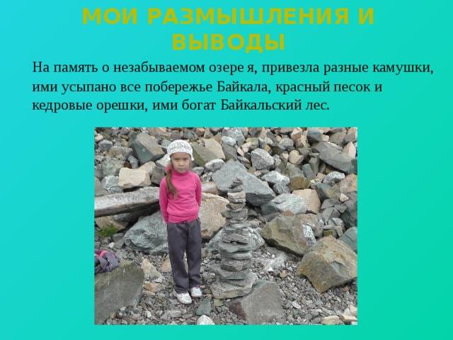Мои размышления и выводы  На память о незабываемом озере я, привезла разные камушки, ими усыпано все побережье Байкала, красный песок и кедровые орешки, ими богат Байкальский лес.