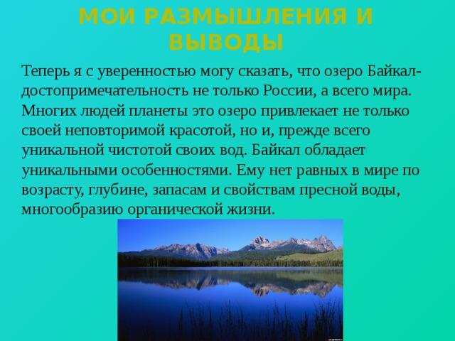 Мои размышления и выводы  Теперь я с уверенностью могу сказать, что озеро Байкал- достопримечательность не только России, а всего мира. Многих людей планеты это озеро привлекает не только своей неповторимой красотой, но и, прежде всего уникальной чистотой своих вод. Байкал обладает уникальными особенностями. Ему нет равных в мире по возрасту, глубине, запасам и свойствам пресной воды, многообразию органической жизни.