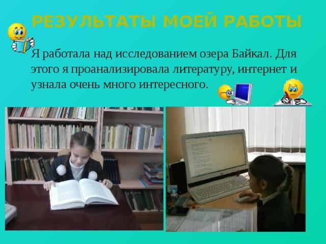 Результаты моей работы  Я работала над исследованием озера Байкал. Для этого я проанализировала литературу, интернет и узнала очень много интересного.