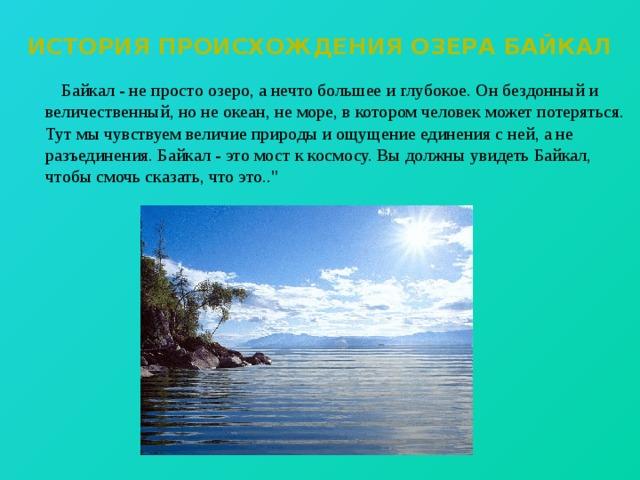 История происхождения озера Байкал  Байкал - не просто озеро, а нечто большее и глубокое. Он бездонный и величественный, но не океан, не море, в котором человек может потеряться. Тут мы чувствуем величие природы и ощущение единения с ней, а не разъединения. Байкал - это мост к космосу. Вы должны увидеть Байкал, чтобы смочь сказать, что это..