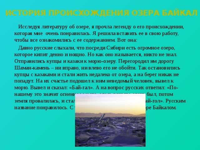 История происхождения озера Байкал  Исследуя литературу об озере, я прочла легенду о его происхождении, которая мне очень понравилась. Я решила вставить ее в свою работу, чтобы все ознакомились с ее содержанием. Вот она:  Давно русские слыхали, что посреди Сибири есть огромное озеро, которое кипит денно и нощно. Но как оно называется, никто не знал. Отправились купцы и казаки к морю-озеру. Перегородил им дорогу Шаман-камень – ни вправо, ни влево его не обойти. Так остановились купцы с казаками и стали жить недалеко от озера, а на берег никак не попадут. На их счастье подошел к ним неведомый человек, вывел к морю. Вывел и сказал: «Бай-гал». А на вопрос русских ответил: «По-нашему это значит огненное место, здесь раньше огонь был, потом земля провалилась, и стало море. С тех пор зовем его Бай-гол». Русским название понравилось. С тех пор и зовут Священное море Байкалом.