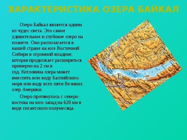 Характеристика озера байкал   Озеро Байкал является одним из чудес света. Это самое удивительное и глубокое озеро на планете. Оно располагается в нашей стране на юге Восточной Сибири в огромной впадине, которая продолжает расширяться примерно на 2 см в год.Котловина озера может вместить всю воду Балтийского моря или воду всех пяти Великих озер Америки.   Озеро протянулось с северо-востока на юго-запад на 620км в виде гигантского полумесяца.