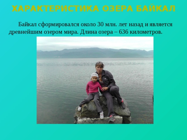 Характеристика озера байкал   Байкал сформировался около 30 млн. лет назад и является древнейшим озером мира. Длина озера – 636 километров.