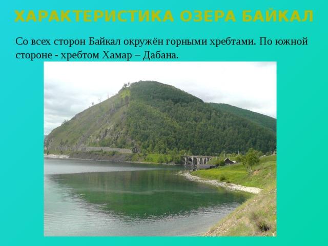 Характеристика озера байкал  Со всех сторон Байкал окружён горными хребтами. По южной стороне - хребтом Хамар – Дабана.