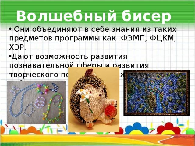 Волшебный бисер  Они объединяют в себе знания из таких предметов программы как ФЭМП, ФЦКМ, ХЭР. Дают возможность развития познавательной сферы и развития творческого потенциала каждого ребенка.