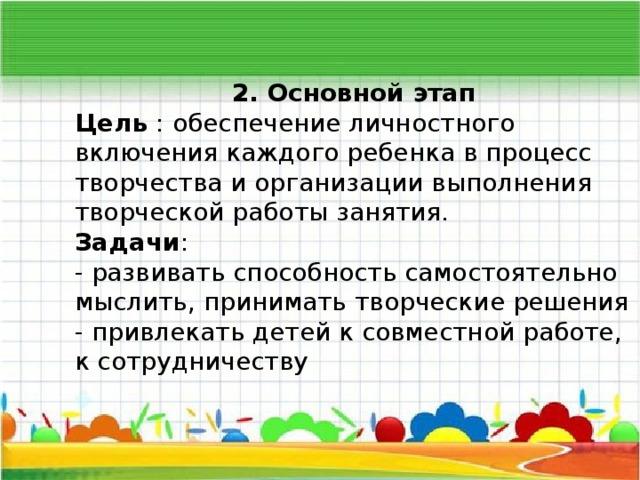 2. Основной этап Цель : обеспечение личностного включения каждого ребенка в процесс творчества и организации выполнения творческой работы занятия. Задачи : - развивать способность самостоятельно мыслить, принимать творческие решения - привлекать детей к совместной работе, к сотрудничеству