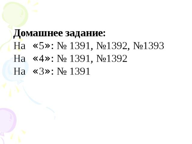 Домашнее задание: На « 5 » : № 1391, №1392, №1393 На « 4 » : № 1391, №1392 На « 3 » : № 1391