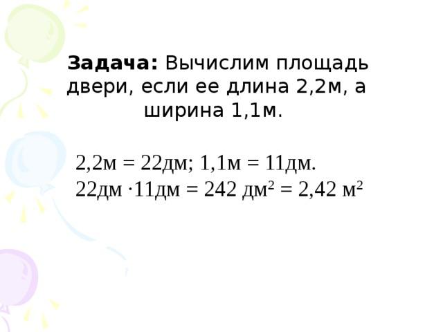 Задача: Вычислим площадь двери, если ее длина 2,2м, а ширина 1,1м. 2,2м = 22дм; 1,1м = 11дм. 22дм ∙11дм = 242 дм 2 = 2,42 м 2