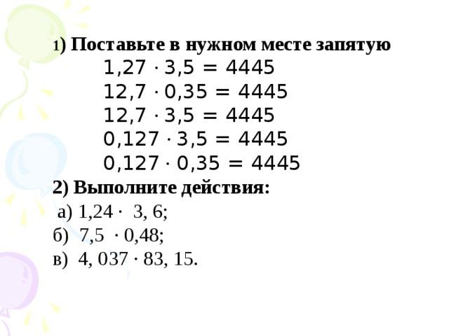 1 ) Поставьте в нужном месте запятую  1,27 · 3,5 = 4445  12,7 · 0,35 = 4445  12,7 · 3,5 = 4445  0,127 · 3,5 = 4445  0,127 · 0,35 = 4445 2) Выполните действия:  а) 1,24 · 3, 6; б) 7,5 · 0,48; в) 4, 037 · 83, 15.