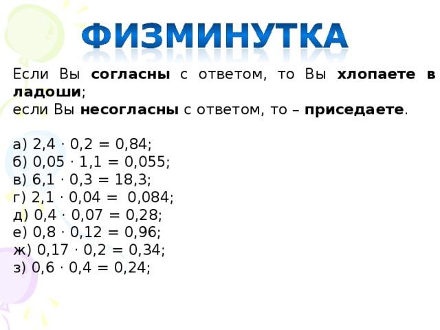 Если Вы согласны с ответом, то Вы хлопаете в ладоши ; если Вы несогласны с ответом, то – приседаете . а) 2,4 · 0,2 = 0,84; б) 0,05 · 1,1 = 0,055; в) 6,1 · 0,3 = 18,3; г) 2,1 · 0,04 = 0,084; д) 0,4 · 0,07 = 0,28; е) 0,8 · 0,12 = 0,96; ж) 0,17 · 0,2 = 0,34; з) 0,6 · 0,4 = 0,24;