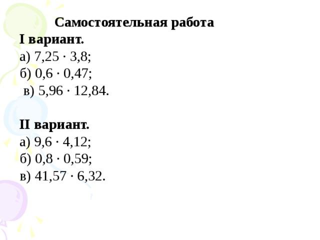Самостоятельная работа I вариант. а) 7,25 · 3,8; б) 0,6 · 0,47;  в) 5,96 · 12,84.  II вариант. а) 9,6 · 4,12; б) 0,8 · 0,59; в) 41,57 · 6,32.