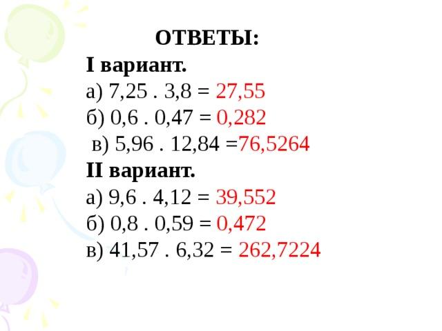 ОТВЕТЫ: I вариант. а) 7,25 . 3,8 = 27 , 55  б) 0,6 . 0,47 = 0,282  в) 5,96 . 12,84 = 76,5264 II вариант. а) 9,6 . 4,12 = 39,552 б) 0,8 . 0,59 = 0,472 в) 41,57 . 6,32 = 262,7224
