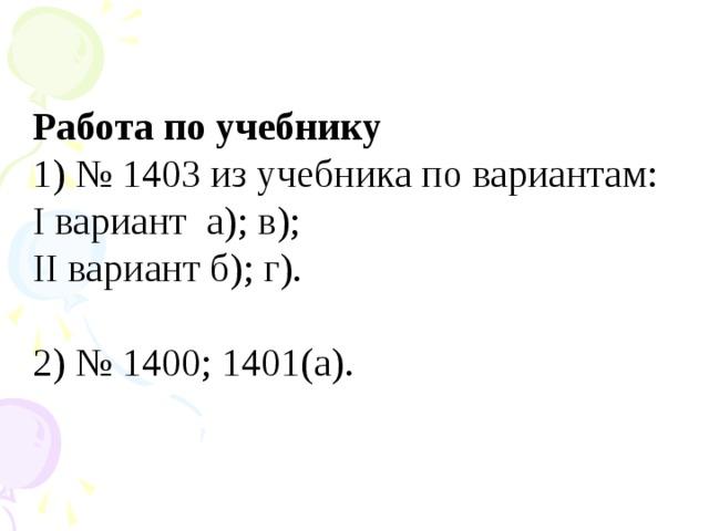 Работа по учебнику 1) № 1403 из учебника по вариантам: I вариант а); в); II вариант б); г). 2) № 1400; 1401(а).