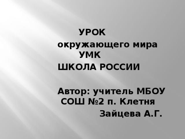 УРОК окружающего мира  УМК ШКОЛА РОССИИ  Автор: учитель МБОУ СОШ №2 п. Клетня  Зайцева А.Г.