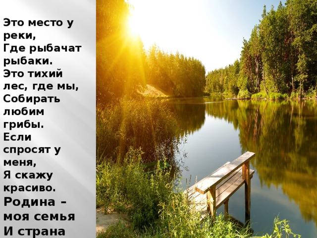 Это место у реки, Где рыбачат рыбаки. Это тихий лес, где мы, Собирать любим грибы. Если спросят у меня, Я скажу красиво. Родина – моя семья И страна Россия.