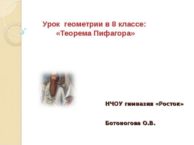 Урок геометрии в 8 классе: «Теорема Пифагора» НЧОУ гимназия «Росток»    Ботоногова О.В.