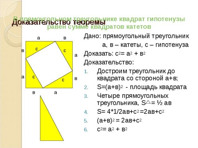 Доказательство теоремы   В прямоугольном треугольнике квадрат гипотенузы равен сумме квадратов катетов Дано: прямоугольный треугольник  а, в – катеты, с – гипотенуза Доказать: с 2 = а 2 + в 2  Доказательство: Достроим треугольник до квадрата со стороной а+в; S=(а+в) 2 - площадь квадрата Четыре прямоугольных треугольника, S = ½ ав S= 4*1/2ав+с 2 =2ав+с 2 (а+в) 2 = 2ав+с 2 с 2 = а 2 + в 2 а в с в с а с а в с а в