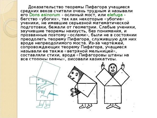 Доказательство теоремы Пифагора учащиеся средних веков считали очень трудным и называли его Dons  asinorum - ослиный мост, или elefuga - бегство «убогих», так как некоторые «убогие» ученики, не имевшие серьезной математической подготовки, бежали от геометрии. Слабые ученики, заучившие теоремы наизусть, без понимания, и прозванные поэтому «ослами», были не в состоянии преодолеть теорему Пифагора, служившую для них вроде непреодолимого моста. Из-за чертежей, сопровождающих теорему Пифагора, учащиеся называли ее также «ветряной мельницей», составляли стихи,  вроде «Пифагоровы штаны на все стороны равны», рисовали карикатуры.
