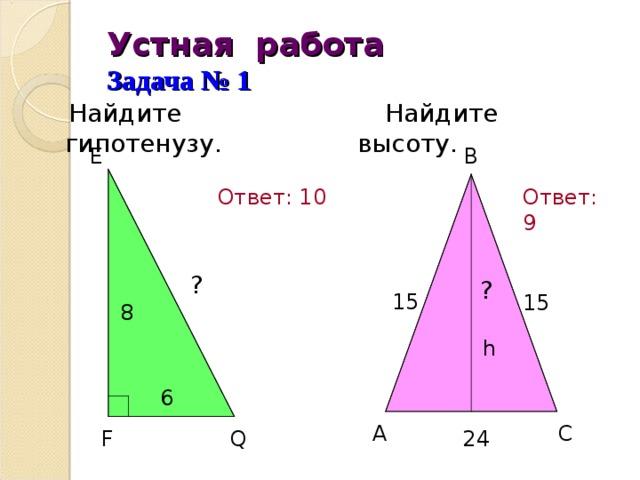 Устная работа  Задача № 1  Найдите высоту.  Найдите гипотенузу.      E  B Ответ: 9  Ответ: 10 ?  15  ? 15 8 h 6 A C  F  24 Q