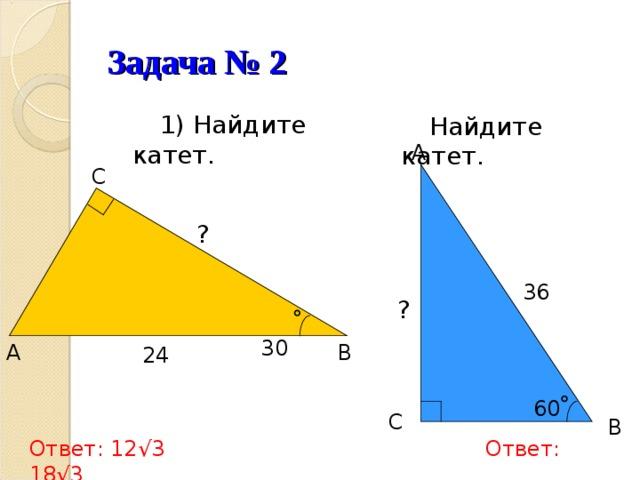 Задача № 2  1) Найдите катет.  Найдите катет. A  C  ? 36 ?  30  B A  24 60  C  B Ответ: 12√3  Ответ: 18√3
