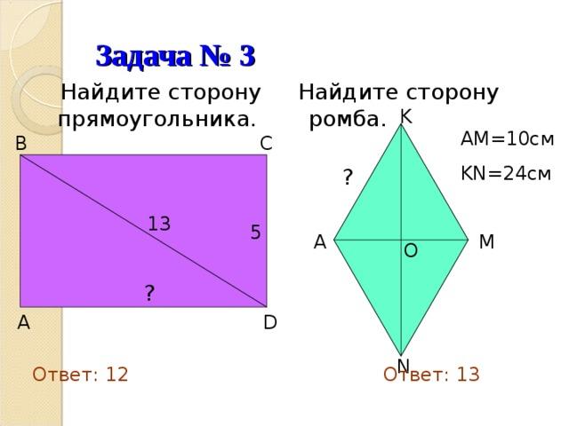 Задача № 3  Найдите сторону прямоугольника.  Найдите сторону ромба.  K AM=10см KN=24см  B  C  ? 13 5  A  M  O  ?  D  A  N Ответ: 12 Ответ: 13