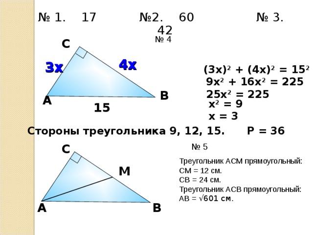 № 1. 17 №2. 60 № 3. 42 № 4 С 4х 3х (3х) 2 + (4х) 2 = 15 2 9х 2 + 16х 2 = 225 25х 2 = 225 В A х 2 = 9 15 х = 3 Стороны треугольника 9, 12, 15. Р = 36 № 5 С А.П. Ершова, В.В. Голобородько, А.С. Ершова «Самостоятельные и контрольные работы по алгебре и геометрии для 8 класса» Треугольник АСМ прямоугольный: СМ = 12 см. СВ = 24 см. Треугольник АСВ прямоугольный: АВ = √601 см. М A В 26