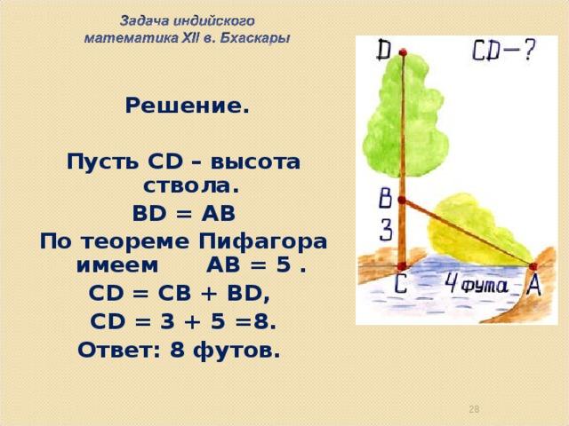 Решение.  Пусть CD – высота ствола. BD = АВ По теореме Пифагора имеем АВ = 5 . CD = CB + BD, CD = 3 + 5 =8. Ответ: 8 футов. 26