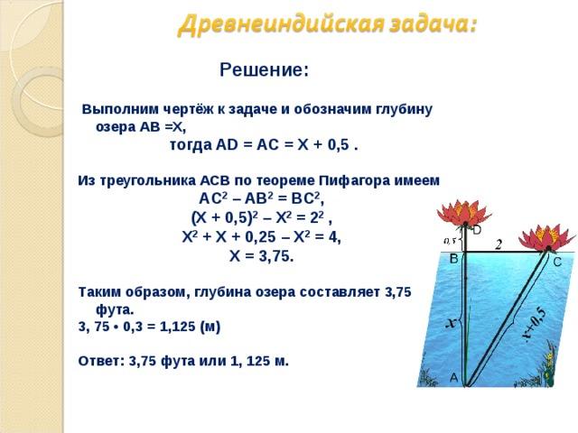 Решение:   Выполним чертёж к задаче и обозначим глубину озера АВ =Х,  тогда AD = AС = Х + 0,5 .  Из треугольника ACB по теореме Пифагора имеем AС 2 – AВ 2 = BC 2 , (Х + 0,5) 2 – Х 2 = 2 2 , Х 2 + Х + 0,25 – Х 2 = 4, Х = 3,75.  Таким образом, глубина озера составляет 3,75 фута. 3, 75 • 0,3 = 1,125 (м)  Ответ: 3,75 фута или 1, 125 м.