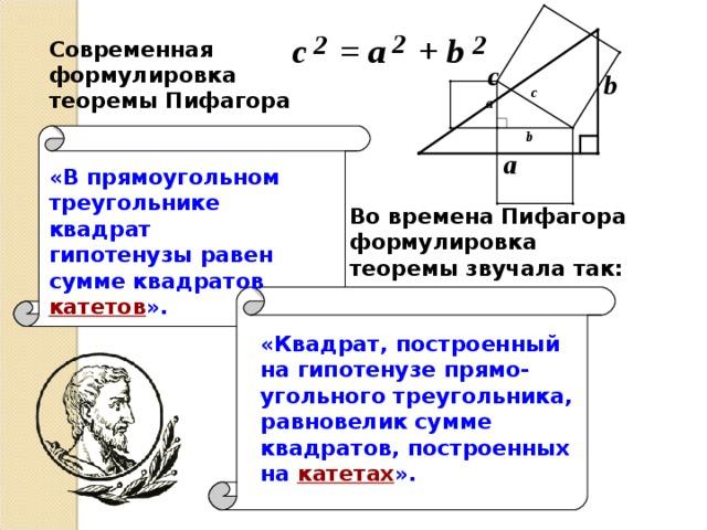Современная формулировка теоремы Пифагора «В прямоугольном треугольнике квадрат гипотенузы равен сумме квадратов  катетов ». Во времена Пифагора формулировка теоремы звучала так: «Квадрат, построенный на гипотенузе прямо-угольного треугольника, равновелик сумме квадратов, построенных на  катетах ».