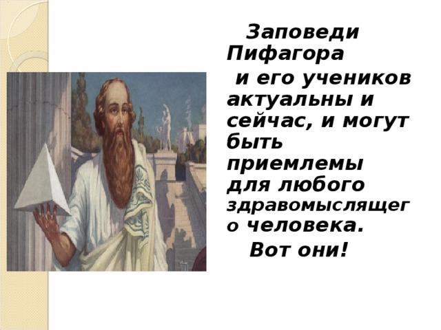 Заповеди  Пифагора  и его учеников актуальны и сейчас, и могут быть приемлемы для любого  здравомыслящего человека.  Вот они!