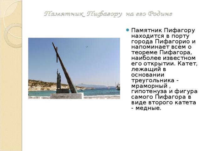 Памятник Пифагору находится в порту города Пифагорио и напоминает всем о теореме Пифагора, наиболее известном его открытии. Катет, лежащий в основании треугольника - мраморный , гипотенуза и фигура самого Пифагора в виде второго катета - медные.