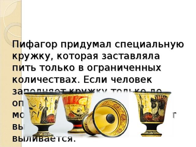 Пифагор придумал специальную кружку, которая заставляла пить только в ограниченных количествах. Если человек заполняет кружку только до определенного уровня, он может пить. Если он заполняет выше нормы, то содержимое выливается.