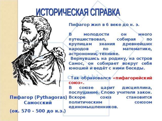 S = а ² Пифагор жил в 6 веке до н. э.  В молодости он много путешествовал, собирая по крупицам знания древнейших народов по математике, астрономии, технике.  Вернувшись на родину, на остров Самос, он собирает вокруг себя юношей и ведёт с ними беседы.   Так образовался «пифагорейский союз». В союзе царит дисциплина, послушание. Слово учителя закон. Вскоре союз становится политическим союзом единомышленников. S = c² c²=a²+b² S = b² Пифагор (Pythagoras) Самосский (ок. 570 - 500 до н.э.)