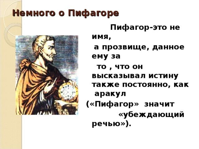 Немного о Пифагоре  Пифагор-это не имя,  а прозвище, данное ему за  то , что он высказывал истину также постоянно, как аракул («Пифагор» значит  «убеждающий речью»).