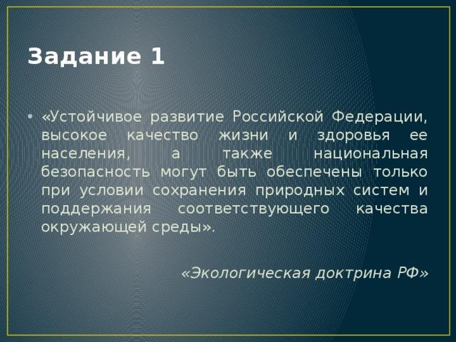 Задание 1 «Устойчивое развитие Российской Федерации, высокое качество жизни и здоровья ее населения, а также национальная безопасность могут быть обеспечены только при условии сохранения природных систем и поддержания соответствующего качества окружающей среды». «Экологическая доктрина РФ»